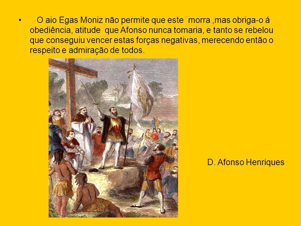 O aio Egas Moniz não permite que este morra ,mas obriga-o á obediência, atitude que Afonso nunca tomaria, e tanto se rebelou que conseguiu vencer estas forças negativas, merecendo então o respeito e admiração de todos.