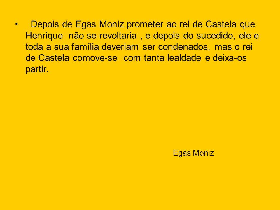 Depois de Egas Moniz prometer ao rei de Castela que Henrique não se revoltaria , e depois do sucedido, ele e toda a sua família deveriam ser condenados, mas o rei de Castela comove-se com tanta lealdade e deixa-os partir.