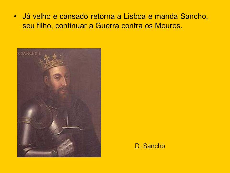 Já velho e cansado retorna a Lisboa e manda Sancho, seu filho, continuar a Guerra contra os Mouros.