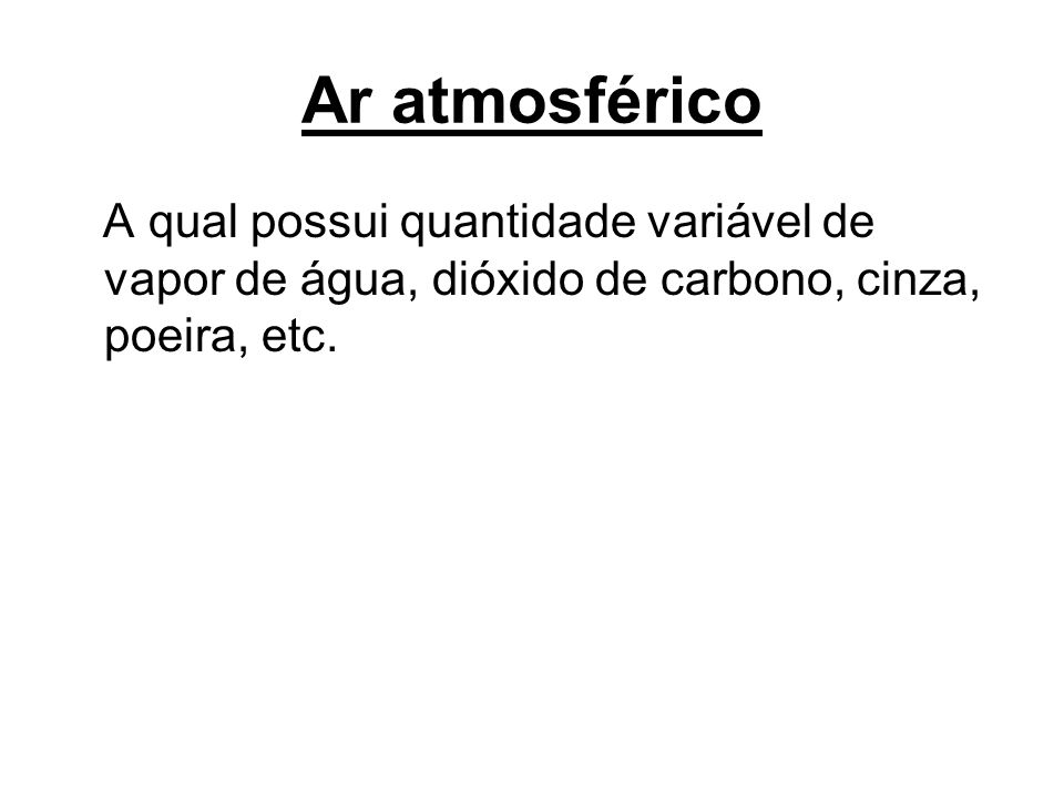 Ar atmosférico A qual possui quantidade variável de vapor de água, dióxido de carbono, cinza, poeira, etc.