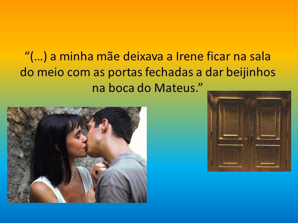 (…) a minha mãe deixava a Irene ficar na sala do meio com as portas fechadas a dar beijinhos na boca do Mateus.
