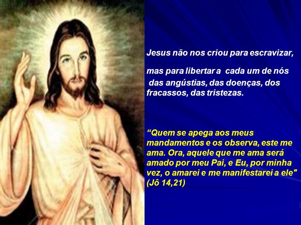Jesus não nos criou para escravizar, mas para libertar a cada um de nós das angústias, das doenças, dos fracassos, das tristezas.