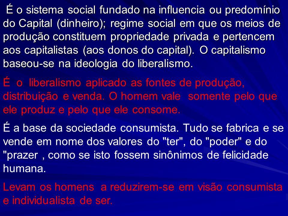É o sistema social fundado na influencia ou predomínio do Capital (dinheiro); regime social em que os meios de produção constituem propriedade privada e pertencem aos capitalistas (aos donos do capital). O capitalismo baseou-se na ideologia do liberalismo.