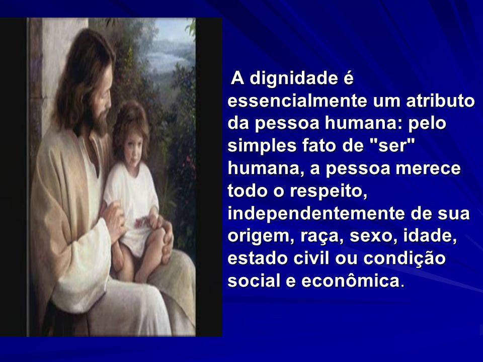 A dignidade é essencialmente um atributo da pessoa humana: pelo simples fato de ser humana, a pessoa merece todo o respeito, independentemente de sua origem, raça, sexo, idade, estado civil ou condição social e econômica.