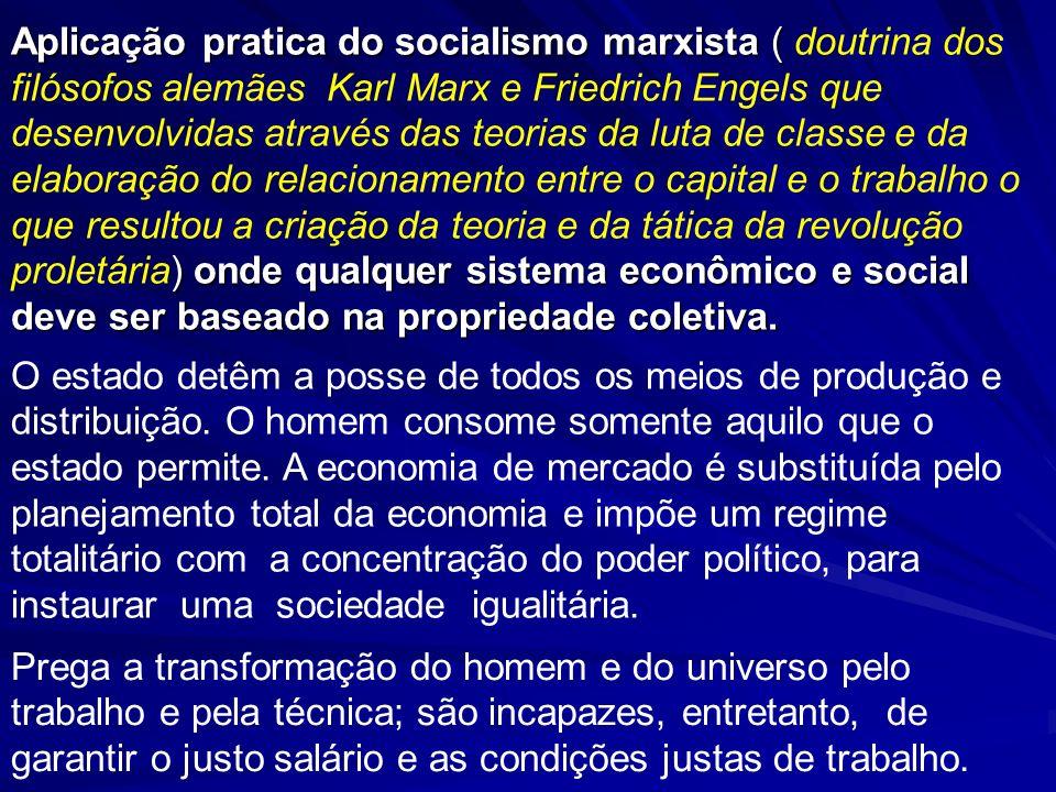 Aplicação pratica do socialismo marxista ( doutrina dos filósofos alemães Karl Marx e Friedrich Engels que desenvolvidas através das teorias da luta de classe e da elaboração do relacionamento entre o capital e o trabalho o que resultou a criação da teoria e da tática da revolução proletária) onde qualquer sistema econômico e social deve ser baseado na propriedade coletiva.