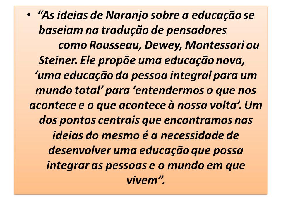 As ideias de Naranjo sobre a educação se baseiam na tradução de pensadores como Rousseau, Dewey, Montessori ou Steiner.