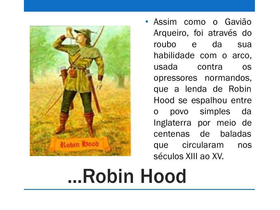 Assim como o Gavião Arqueiro, foi através do roubo e da sua habilidade com o arco, usada contra os opressores normandos, que a lenda de Robin Hood se espalhou entre o povo simples da Inglaterra por meio de centenas de baladas que circularam nos séculos XIII ao XV.