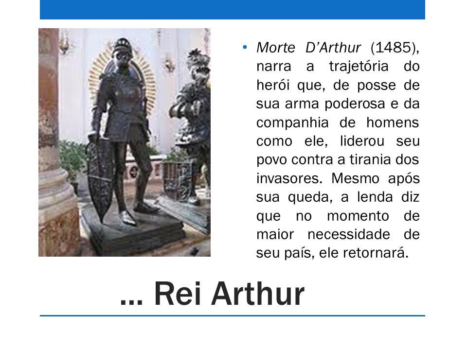 Morte D'Arthur (1485), narra a trajetória do herói que, de posse de sua arma poderosa e da companhia de homens como ele, liderou seu povo contra a tirania dos invasores. Mesmo após sua queda, a lenda diz que no momento de maior necessidade de seu país, ele retornará.