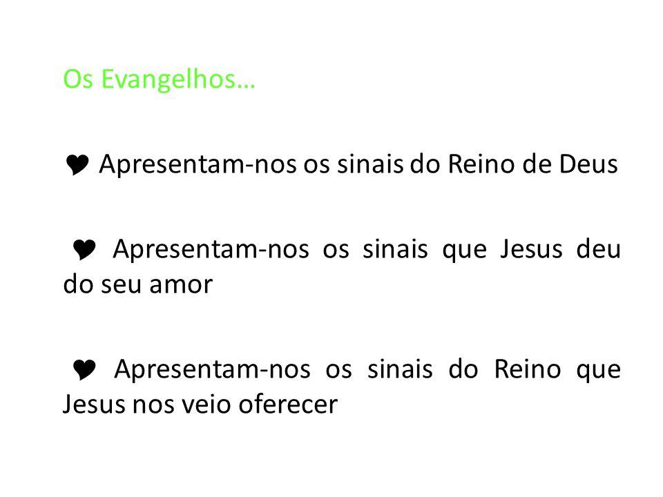 Os Evangelhos…  Apresentam-nos os sinais do Reino de Deus  Apresentam-nos os sinais que Jesus deu do seu amor  Apresentam-nos os sinais do Reino que Jesus nos veio oferecer