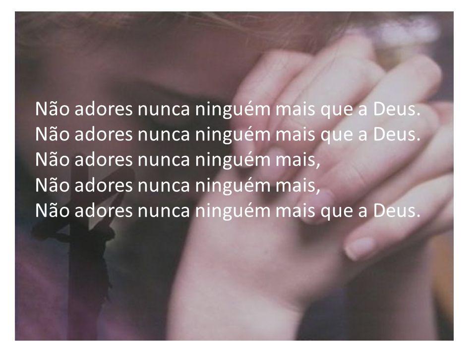 Não adores nunca ninguém mais que a Deus