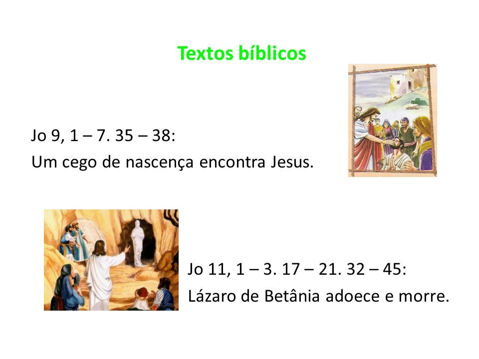 Textos bíblicos Jo 9, 1 – 7. 35 – 38: Um cego de nascença encontra Jesus. Jo 11, 1 – 3. 17 – 21. 32 – 45: