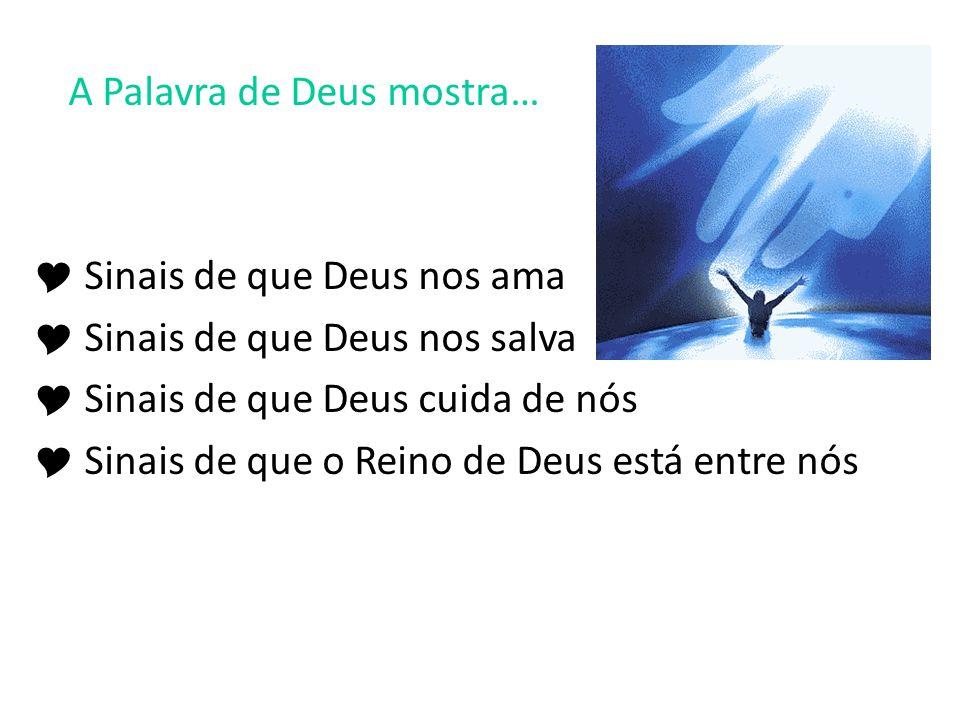 A Palavra de Deus mostra…  Sinais de que Deus nos ama  Sinais de que Deus nos salva  Sinais de que Deus cuida de nós  Sinais de que o Reino de Deus está entre nós