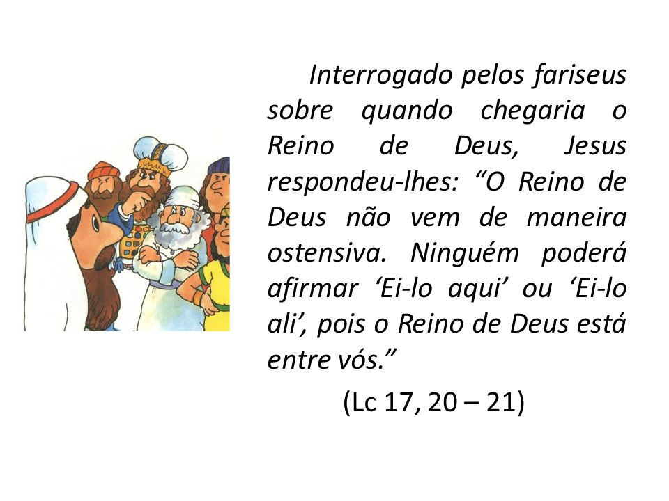 Interrogado pelos fariseus sobre quando chegaria o Reino de Deus, Jesus respondeu-lhes: O Reino de Deus não vem de maneira ostensiva.
