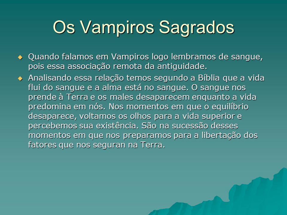 Os Vampiros Sagrados Quando falamos em Vampiros logo lembramos de sangue, pois essa associação remota da antiguidade.