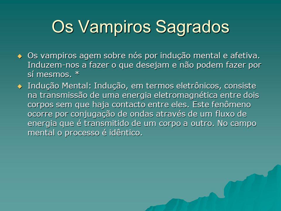 Os Vampiros Sagrados Os vampiros agem sobre nós por indução mental e afetiva. Induzem-nos a fazer o que desejam e não podem fazer por sí mesmos. *
