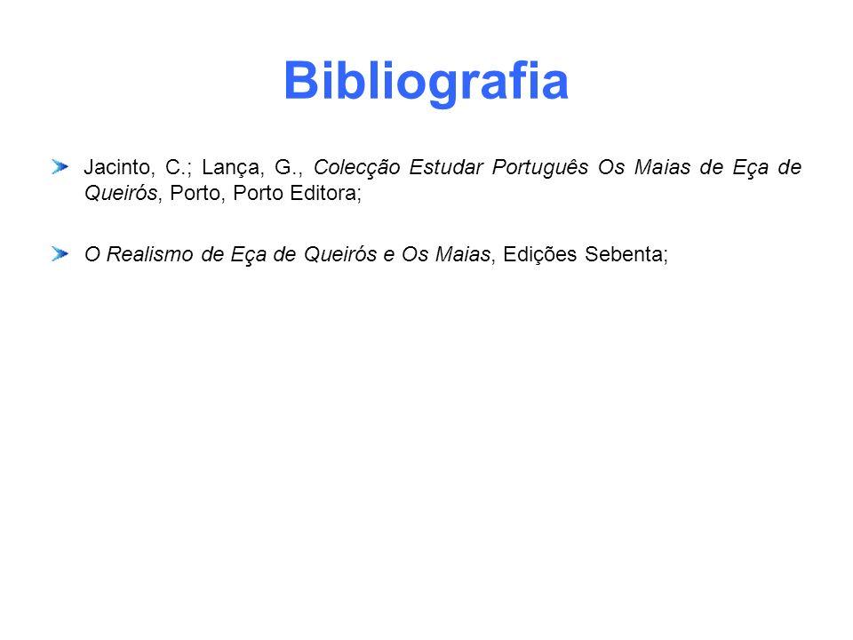 Bibliografia Jacinto, C.; Lança, G., Colecção Estudar Português Os Maias de Eça de Queirós, Porto, Porto Editora;
