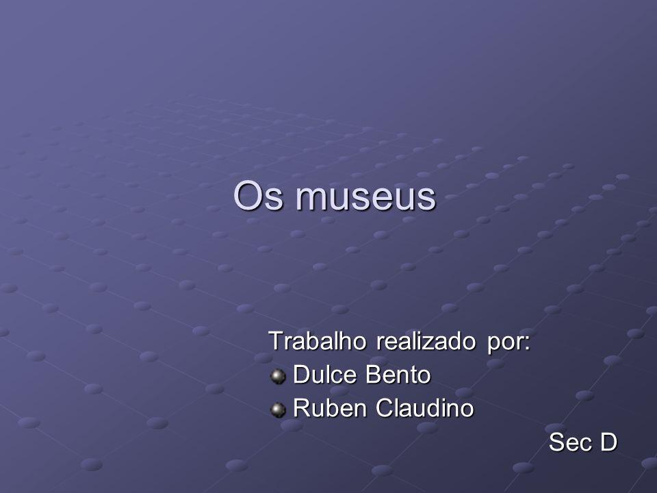 Os museus Trabalho realizado por: Dulce Bento Ruben Claudino Sec D