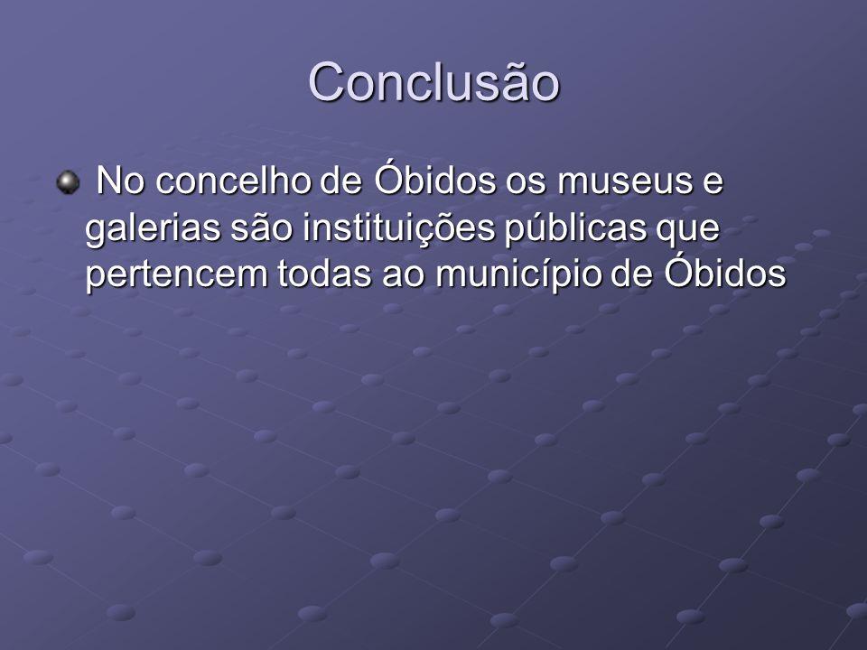 Conclusão No concelho de Óbidos os museus e galerias são instituições públicas que pertencem todas ao município de Óbidos.