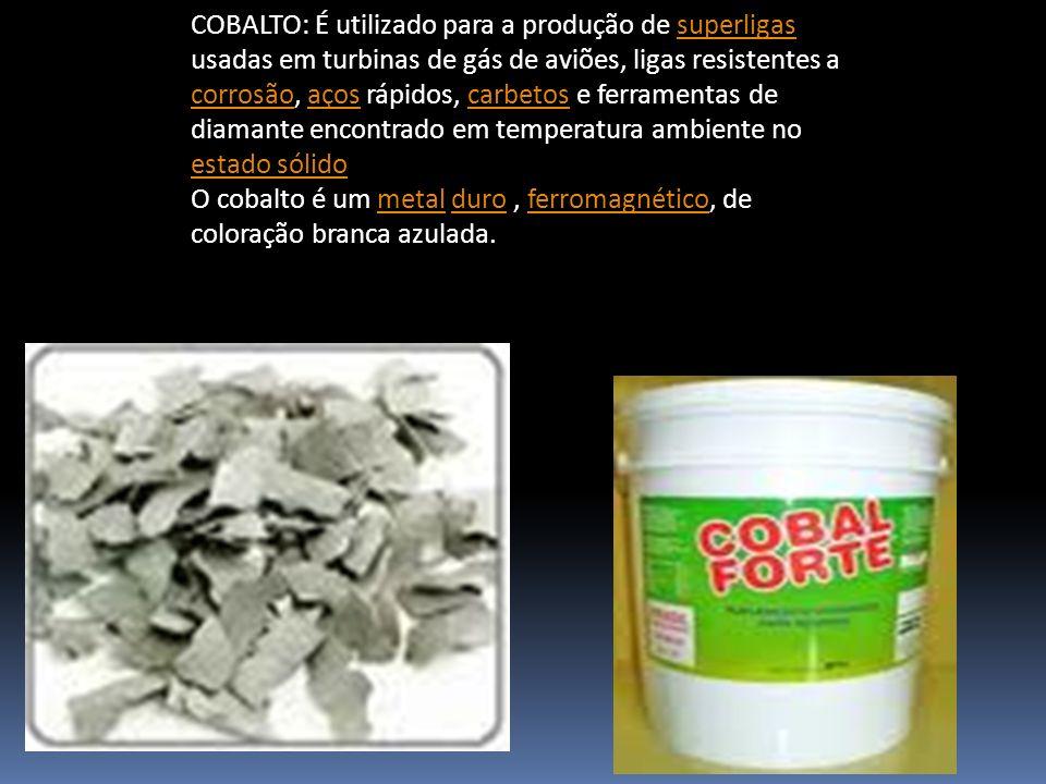 COBALTO: É utilizado para a produção de superligas usadas em turbinas de gás de aviões, ligas resistentes a corrosão, aços rápidos, carbetos e ferramentas de diamante encontrado em temperatura ambiente no estado sólido