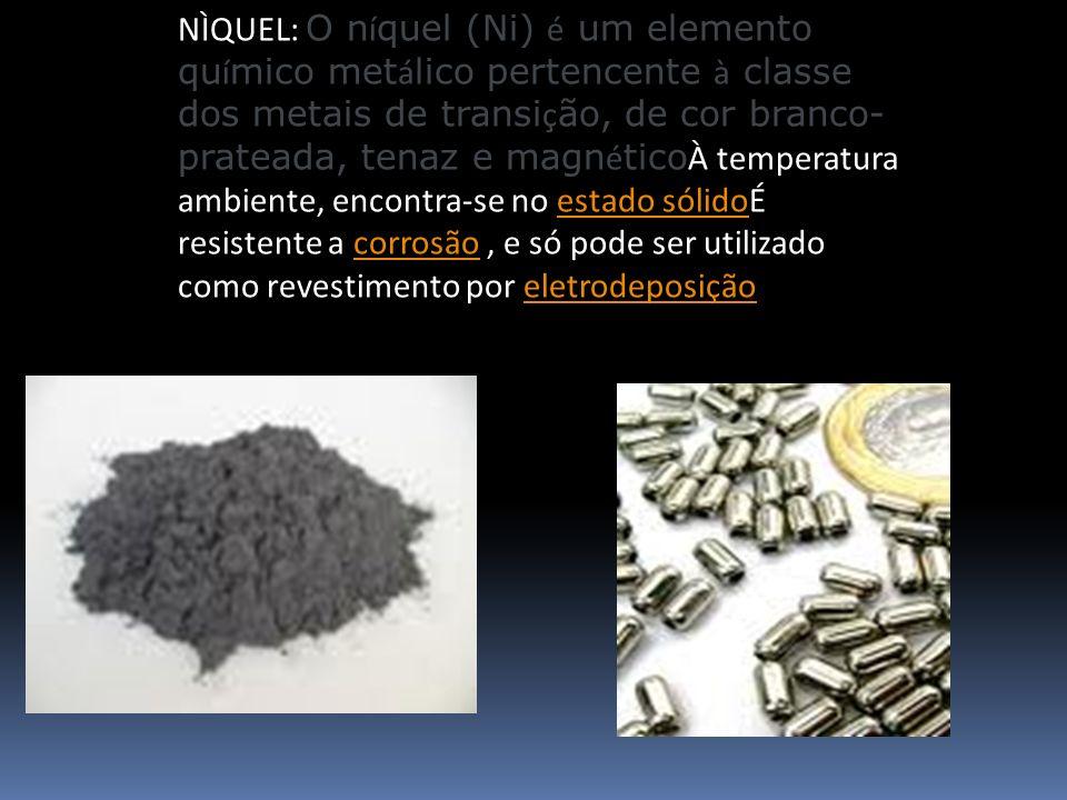NÌQUEL: O níquel (Ni) é um elemento químico metálico pertencente à classe dos metais de transição, de cor branco-prateada, tenaz e magnéticoÀ temperatura ambiente, encontra-se no estado sólidoÉ resistente a corrosão , e só pode ser utilizado como revestimento por eletrodeposição