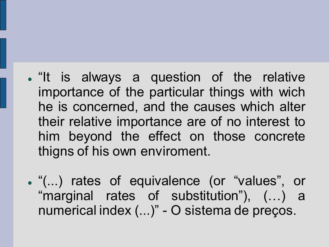 It is always a question of the relative importance of the particular things with wich he is concerned, and the causes which alter their relative importance are of no interest to him beyond the effect on those concrete thigns of his own enviroment.