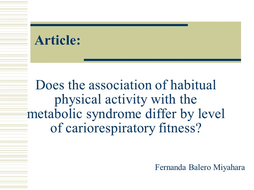 Article: Does the association of habitual physical activity with the metabolic syndrome differ by level of cariorespiratory fitness