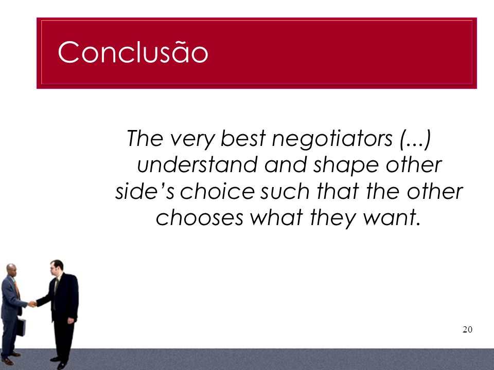 ConclusãoThe very best negotiators (...) understand and shape other side's choice such that the other chooses what they want.