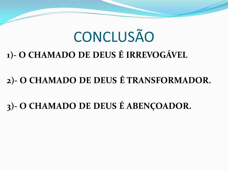 CONCLUSÃO1)- O CHAMADO DE DEUS É IRREVOGÁVEL 2)- O CHAMADO DE DEUS É TRANSFORMADOR.