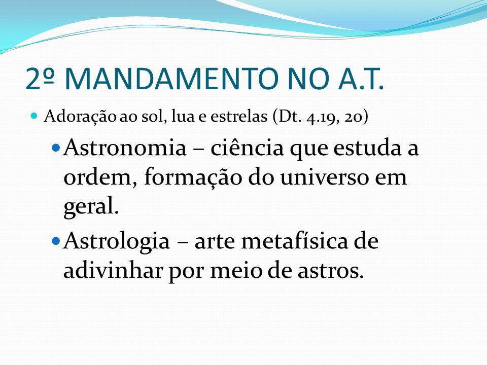 2º MANDAMENTO NO A.T. Adoração ao sol, lua e estrelas (Dt. 4.19, 20) Astronomia – ciência que estuda a ordem, formação do universo em geral.