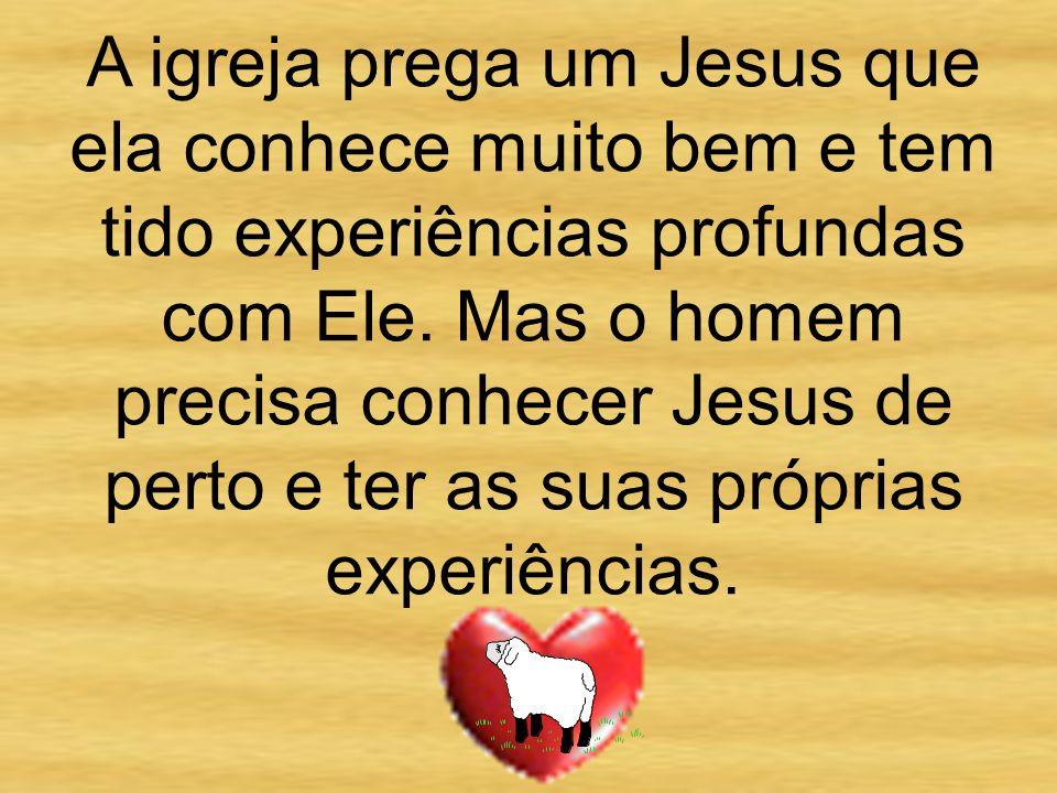 A igreja prega um Jesus que ela conhece muito bem e tem tido experiências profundas com Ele.
