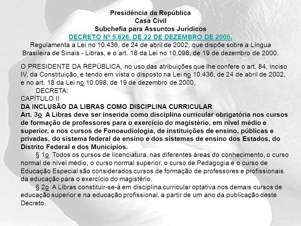 Presidência da República Casa Civil Subchefia para Assuntos Jurídicos DECRETO Nº 5.626, DE 22 DE DEZEMBRO DE 2005. Regulamenta a Lei no 10.436, de 24 de abril de 2002, que dispõe sobre a Língua Brasileira de Sinais - Libras, e o art. 18 da Lei no 10.098, de 19 de dezembro de 2000.