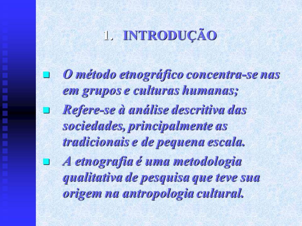 INTRODUÇÃO O método etnográfico concentra-se nas em grupos e culturas humanas;