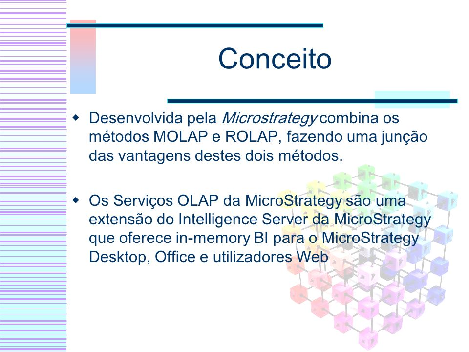 Conceito Desenvolvida pela Microstrategy combina os métodos MOLAP e ROLAP, fazendo uma junção das vantagens destes dois métodos.