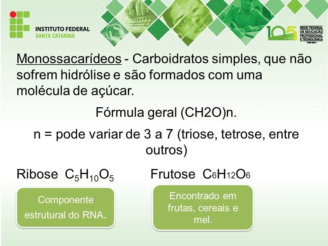 Monossacarídeos - Carboidratos simples, que não sofrem hidrólise e são formados com uma molécula de açúcar. Fórmula geral (CH2O)n. n = pode variar de 3 a 7 (triose, tetrose, entre outros) Ribose C5H10O5 Frutose C6H12O6