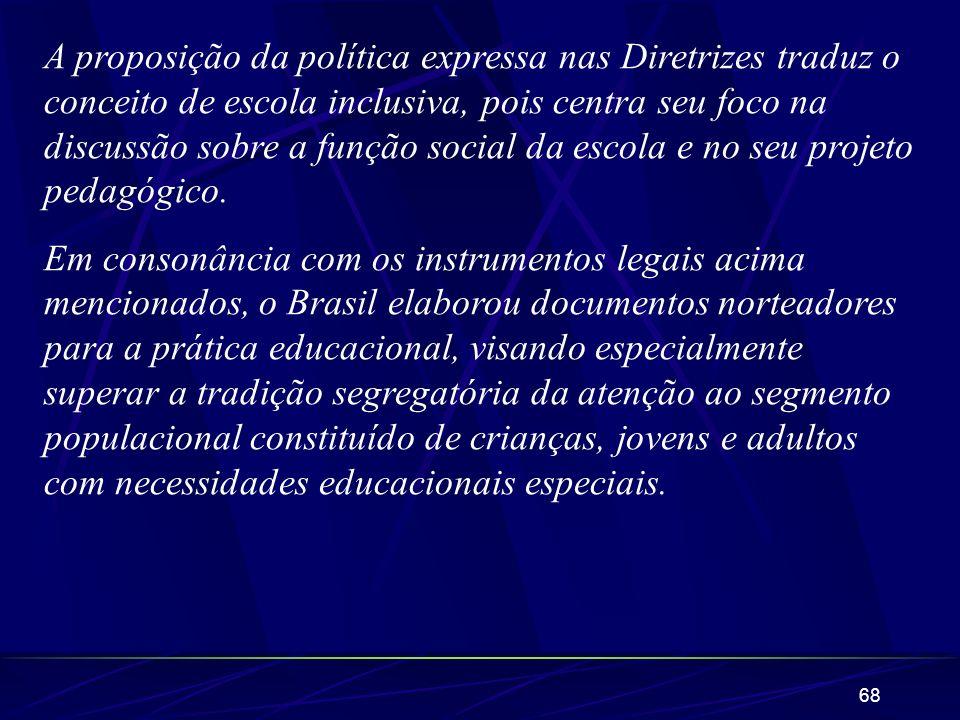 A proposição da política expressa nas Diretrizes traduz o conceito de escola inclusiva, pois centra seu foco na discussão sobre a função social da escola e no seu projeto pedagógico.