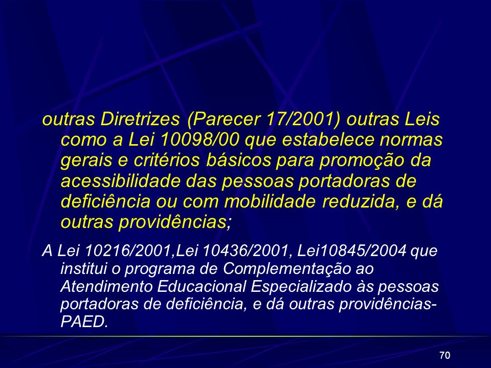 outras Diretrizes (Parecer 17/2001) outras Leis como a Lei 10098/00 que estabelece normas gerais e critérios básicos para promoção da acessibilidade das pessoas portadoras de deficiência ou com mobilidade reduzida, e dá outras providências;