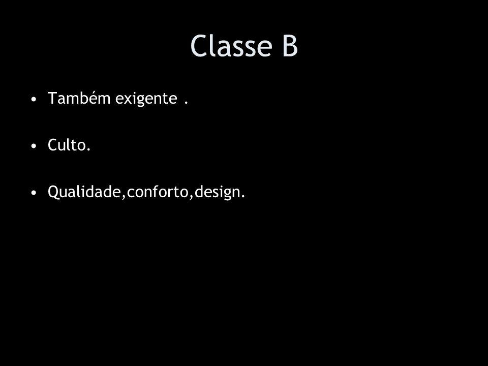 Classe B Também exigente . Culto. Qualidade,conforto,design.