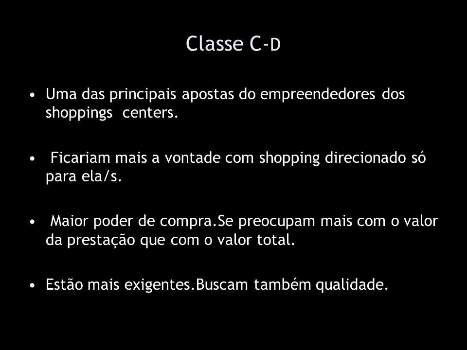 Classe C-D Uma das principais apostas do empreendedores dos shoppings centers. Ficariam mais a vontade com shopping direcionado só para ela/s.