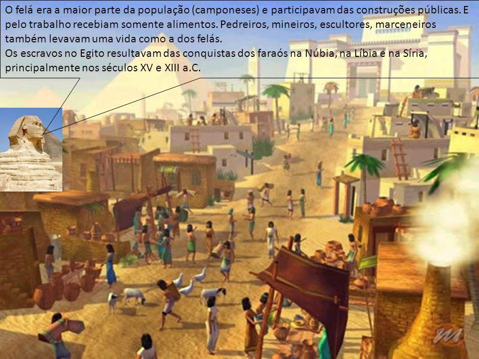 O felá era a maior parte da população (camponeses) e participavam das construções públicas. E pelo trabalho recebiam somente alimentos. Pedreiros, mineiros, escultores, marceneiros também levavam uma vida como a dos felás.