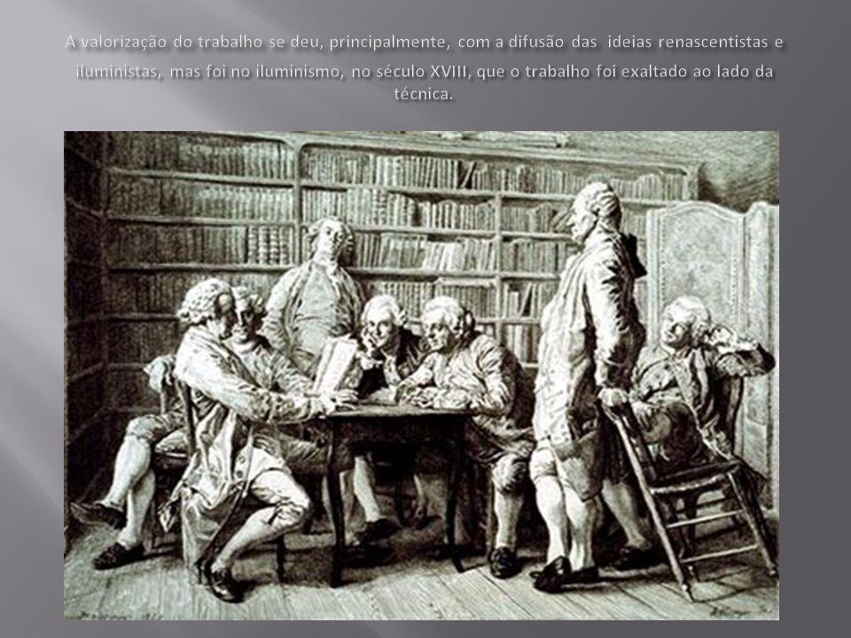 A valorização do trabalho se deu, principalmente, com a difusão das ideias renascentistas e iluministas, mas foi no iluminismo, no século XVIII, que o trabalho foi exaltado ao lado da técnica.