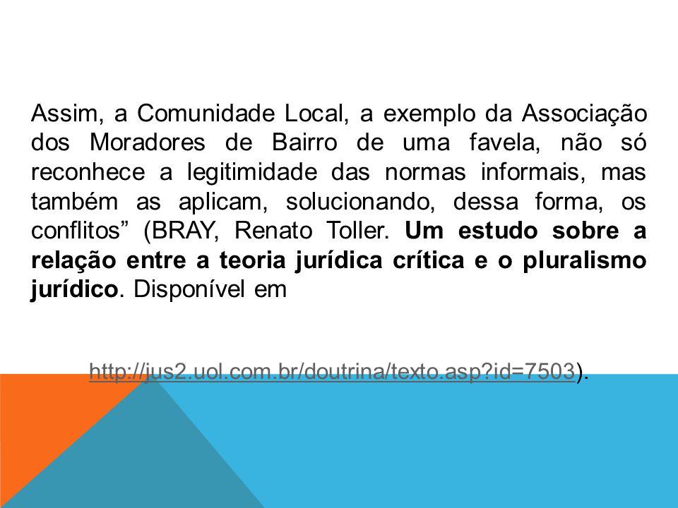 Assim, a Comunidade Local, a exemplo da Associação dos Moradores de Bairro de uma favela, não só reconhece a legitimidade das normas informais, mas também as aplicam, solucionando, dessa forma, os conflitos (BRAY, Renato Toller. Um estudo sobre a relação entre a teoria jurídica crítica e o pluralismo jurídico. Disponível em