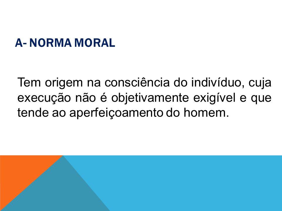 A- Norma Moral Tem origem na consciência do indivíduo, cuja execução não é objetivamente exigível e que tende ao aperfeiçoamento do homem.