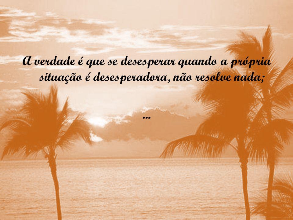 A verdade é que se desesperar quando a própria situação é desesperadora, não resolve nada; ...