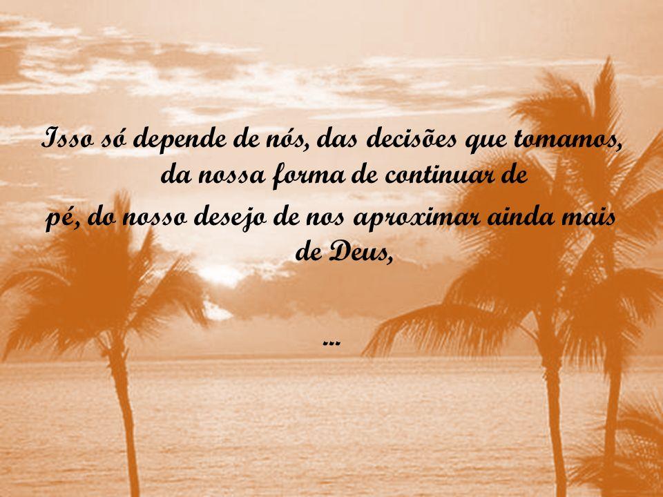 Isso só depende de nós, das decisões que tomamos, da nossa forma de continuar de pé, do nosso desejo de nos aproximar ainda mais de Deus, ...
