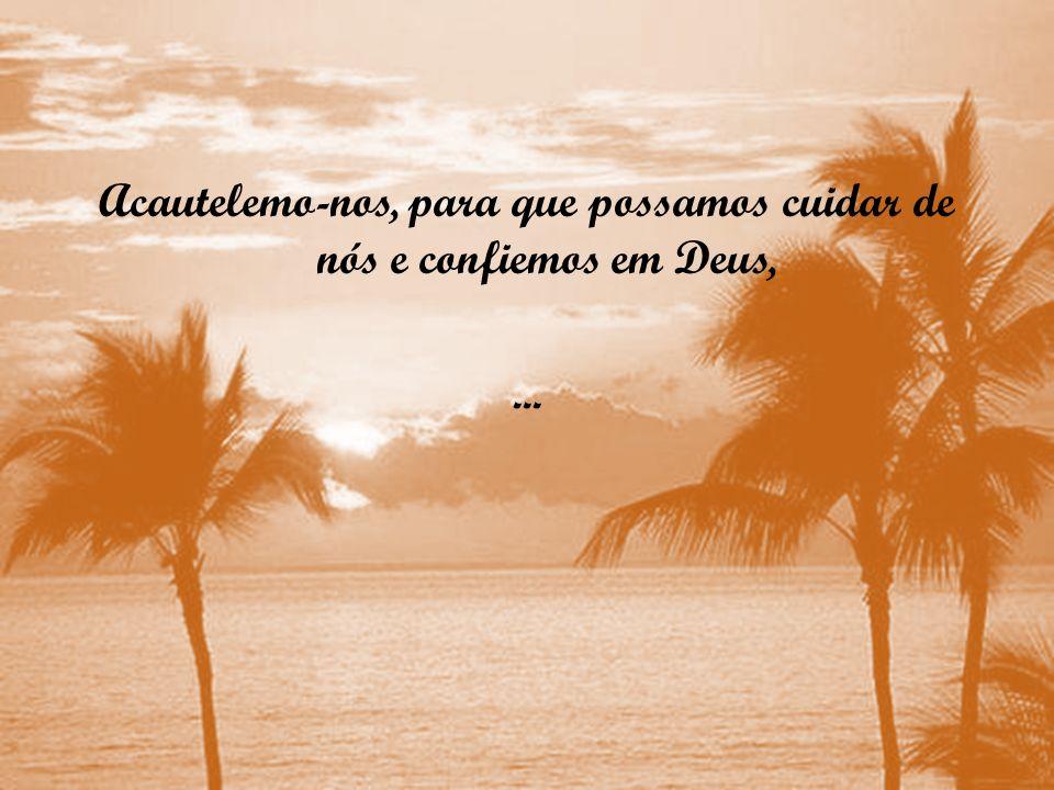 Acautelemo-nos, para que possamos cuidar de nós e confiemos em Deus, ...