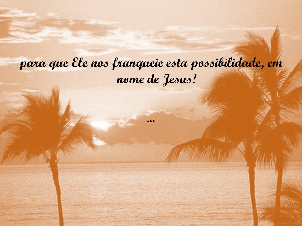 para que Ele nos franqueie esta possibilidade, em nome de Jesus!
