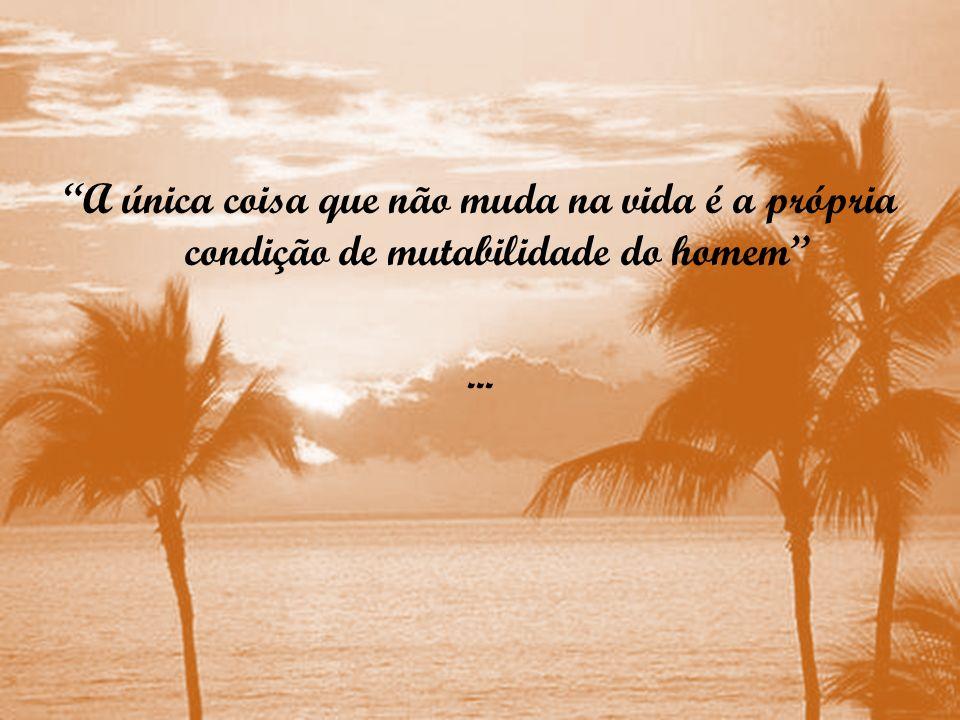 A única coisa que não muda na vida é a própria condição de mutabilidade do homem ...