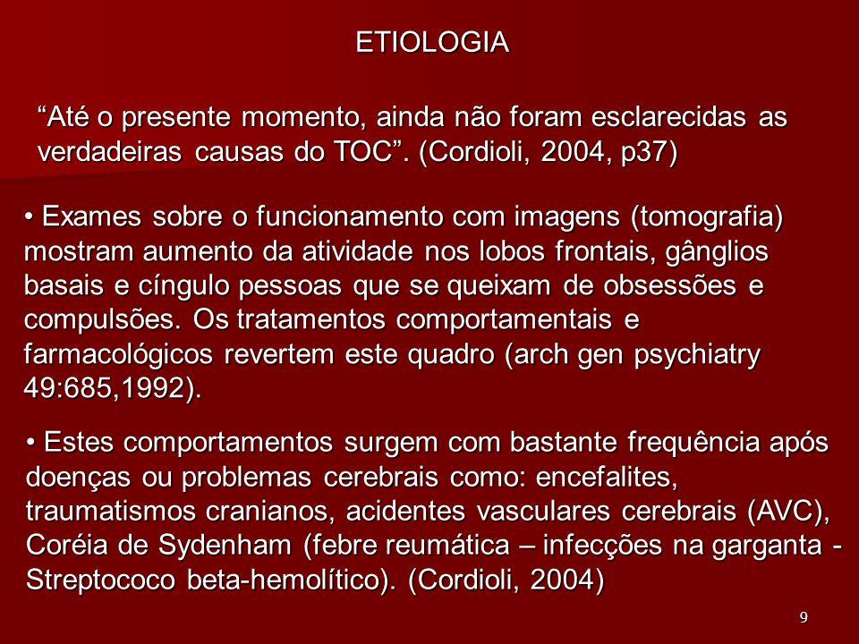ETIOLOGIA Até o presente momento, ainda não foram esclarecidas as verdadeiras causas do TOC . (Cordioli, 2004, p37)