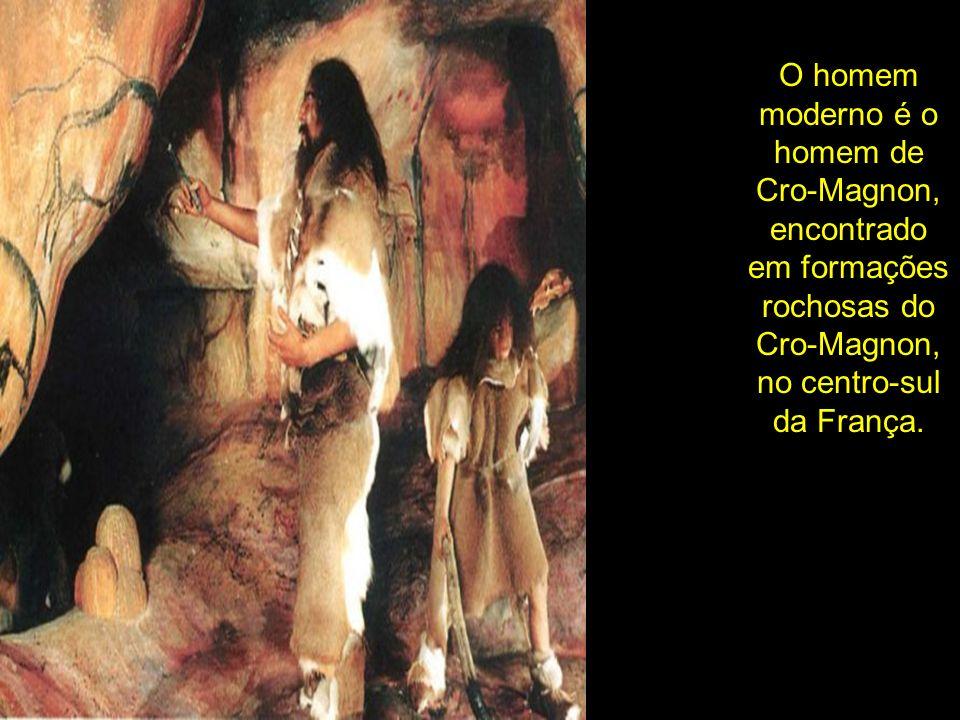 O homem moderno é o homem de Cro-Magnon, encontrado em formações rochosas do Cro-Magnon, no centro-sul da França.