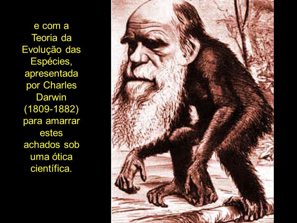 e com a Teoria da Evolução das Espécies, apresentada por Charles Darwin (1809-1882) para amarrar estes achados sob uma ótica científica.
